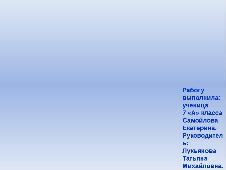 Работу выполнила: ученица 7 «А» класса Самойлова Екатерина. Руководитель: Лук...