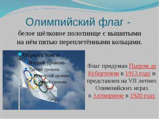 Олимпийский флаг - белое шёлковое полотнище с вышитыми на нём пятью переплетё