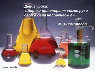 www.pmedia.ru Девиз урока: «Широко простирает химия руки свои в дела человече