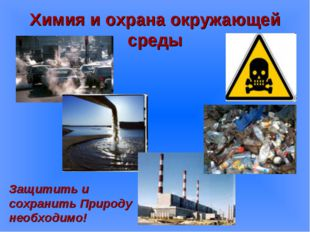 Химия и охрана окружающей среды Защитить и сохранить Природу необходимо!