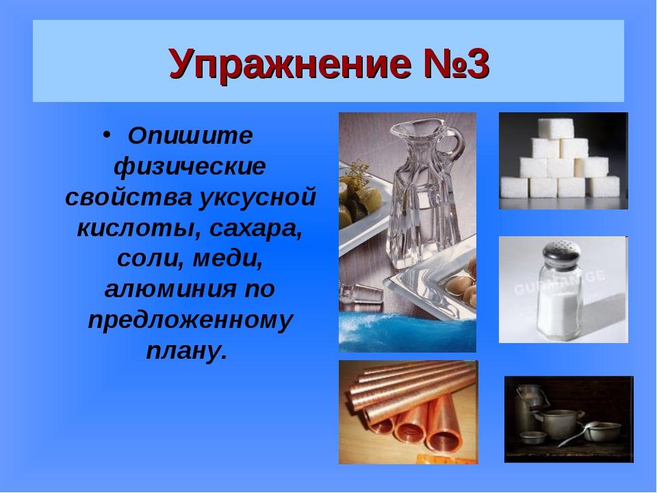 Упражнение №3 Опишите физические свойства уксусной кислоты, сахара, соли, мед...
