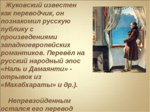 Жуковский известен как переводчик, он познакомил русскую публику с произведе