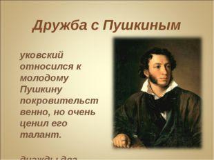 Дружба с Пушкиным Жуковский относился к молодому Пушкину покровительственно,