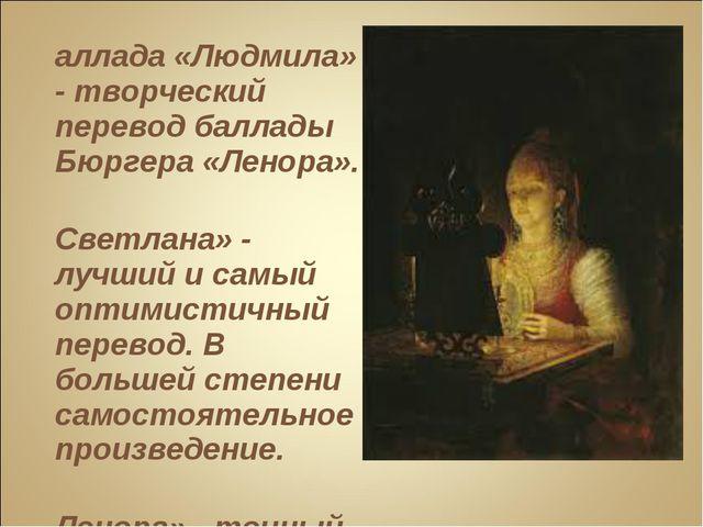 Баллада «Людмила» - творческий перевод баллады Бюргера «Ленора». «Светлана» -...