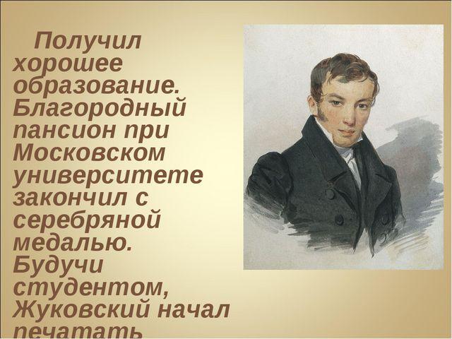 Получил хорошее образование. Благородный пансион при Московском университете...