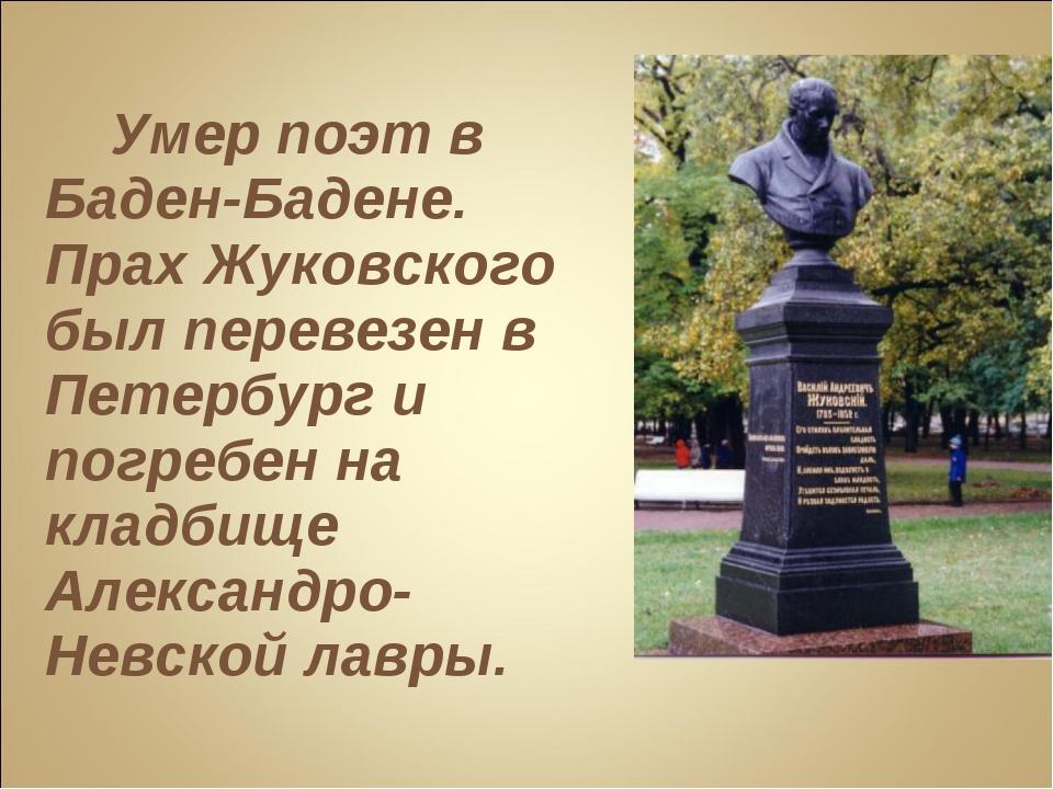 Умер поэт в Баден-Бадене. Прах Жуковского был перевезен в Петербург и погреб...