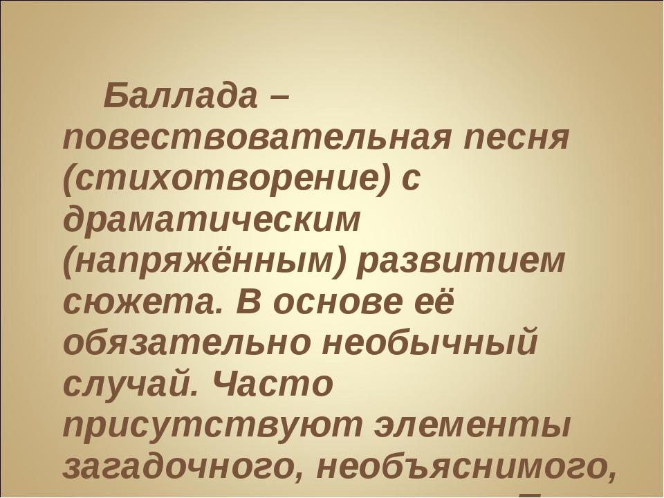 Баллада – повествовательная песня (стихотворение) с драматическим (напряжённ...