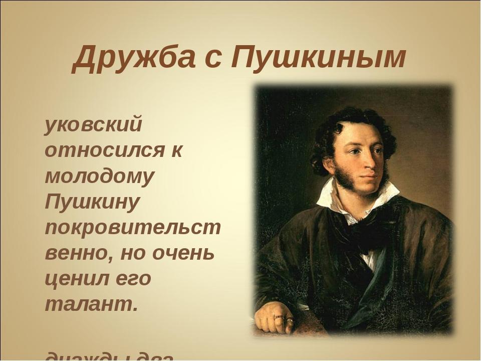 Дружба с Пушкиным Жуковский относился к молодому Пушкину покровительственно,...