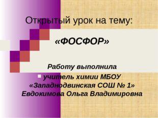 Открытый урок на тему: «ФОСФОР» Работу выполнила учитель химии МБОУ «Западнод