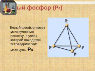 Белый фосфор (Р4) Белый фосфор имеет молекулярную решетку, в узлах которой на