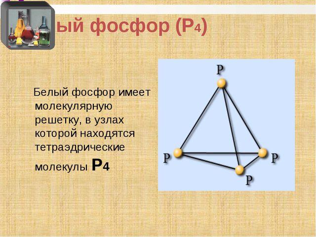 Белый фосфор (Р4) Белый фосфор имеет молекулярную решетку, в узлах которой на...