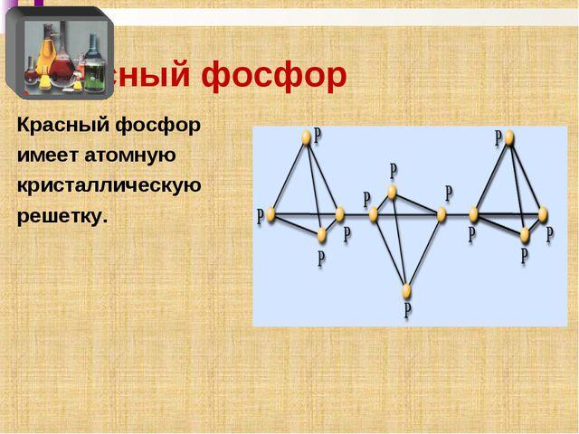 Красный фосфор Красный фосфор имеет атомную кристаллическую решетку.