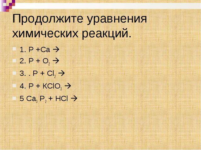 Продолжите уравнения химических реакций. 1. Р +Са  2. Р + О2  3. . Р + Cl2...