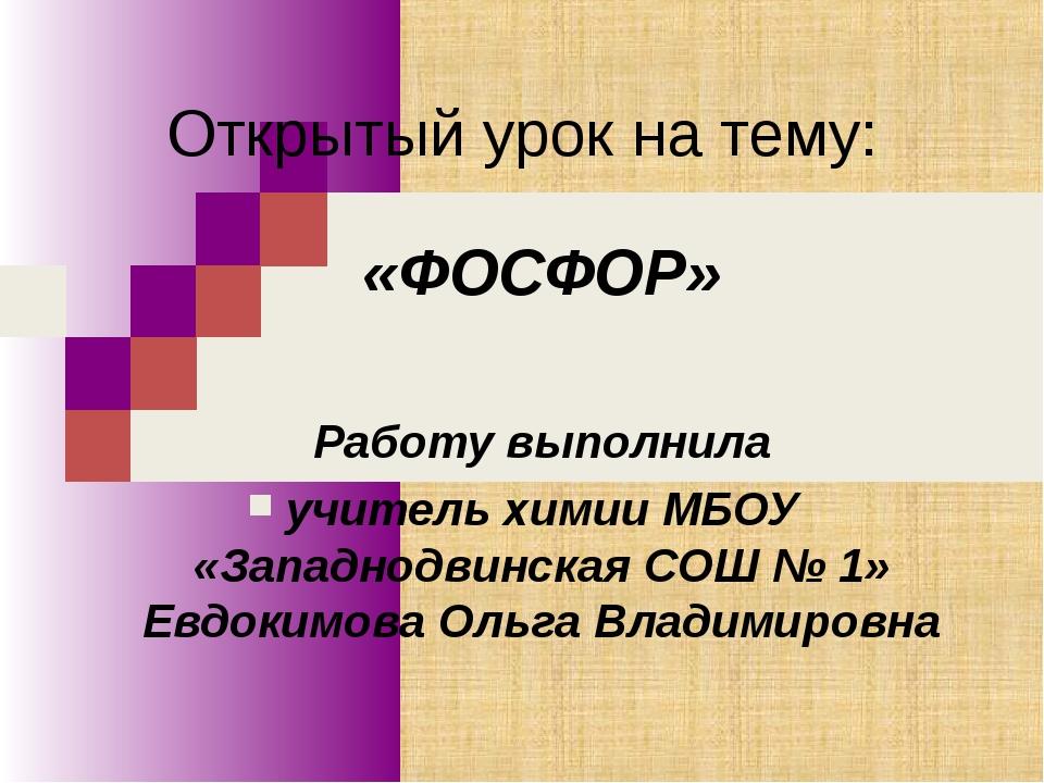 Открытый урок на тему: «ФОСФОР» Работу выполнила учитель химии МБОУ «Западнод...