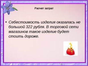 Расчет затрат Себестоимость изделия оказалась не большой 322 рубля. В торгов