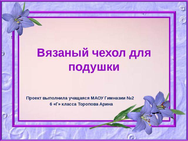 Вязаный чехол для подушки Проект выполнила учащаяся МАОУ Гимназии №2 6 «Г» кл...