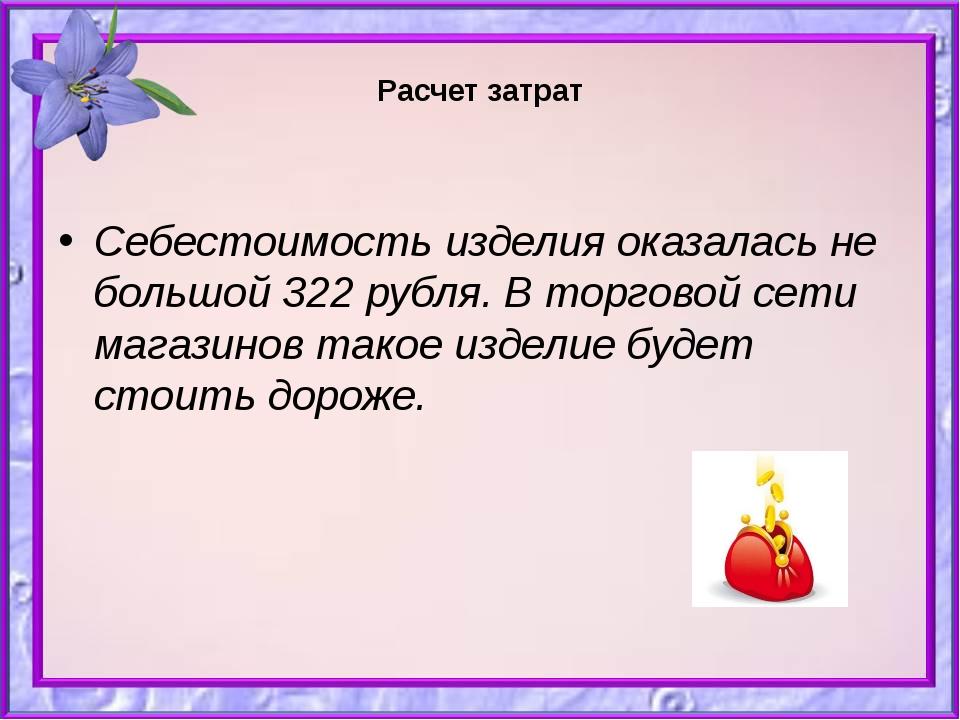Расчет затрат Себестоимость изделия оказалась не большой 322 рубля. В торгов...