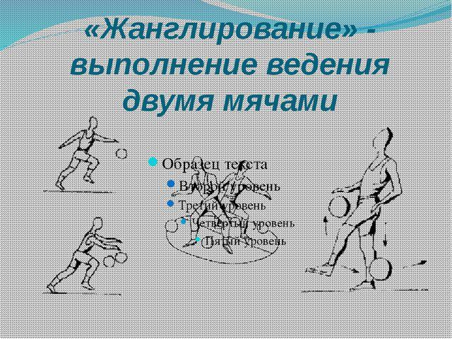 «Жанглирование» - выполнение ведения двумя мячами