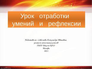 Урок  отработки  умений  и  рефлексии Подготовила : Савельева Александра