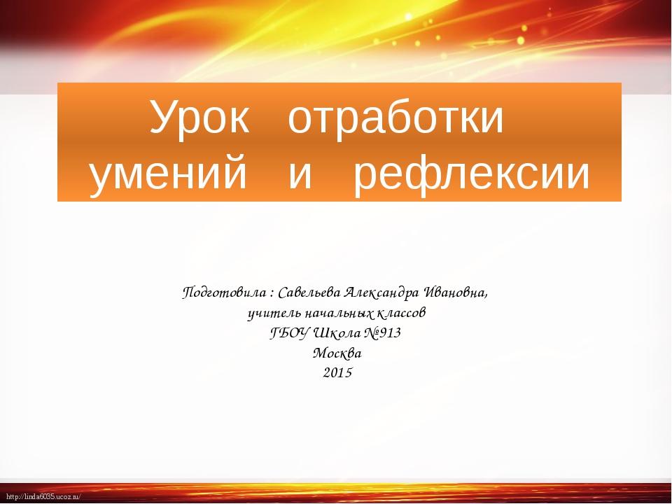 Урок  отработки  умений  и  рефлексии Подготовила : Савельева Александра...