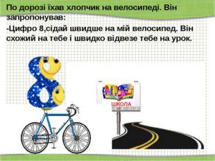 По дорозі їхав хлопчик на велосипеді. Він запропонував: -Цифро 8,сідай швидш