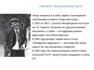 Начало творческого пути Начал печататься в 1949, первое стихотворение опублик