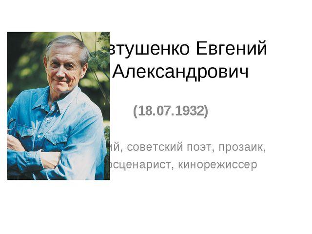 Евтушенко Евгений Александрович (18.07.1932) Русский, советский поэт, прозаик...