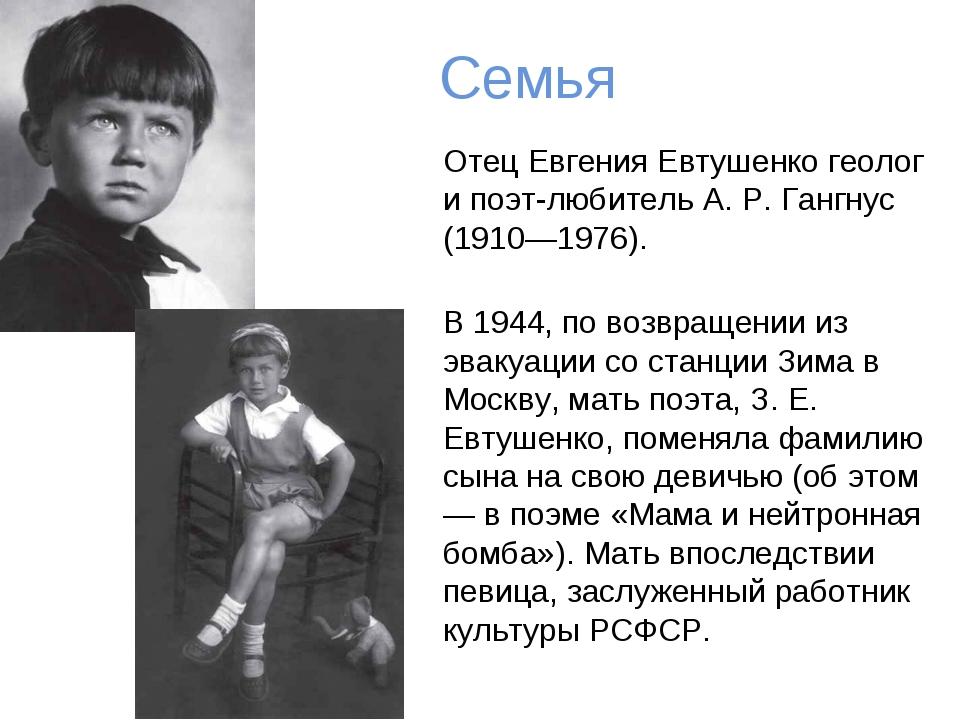 Семья Отец Евгения Евтушенко геолог и поэт-любитель А. Р. Гангнус (1910—1976)...