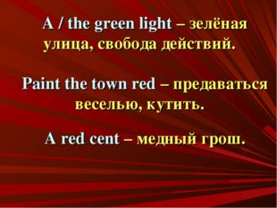 A / the green light – зелёная улица, свобода действий. Paint the town red – п