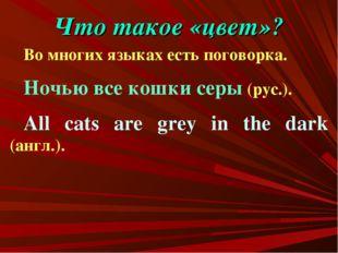 Что такое «цвет»? Во многих языках есть поговорка. Ночью все кошки серы (рус.
