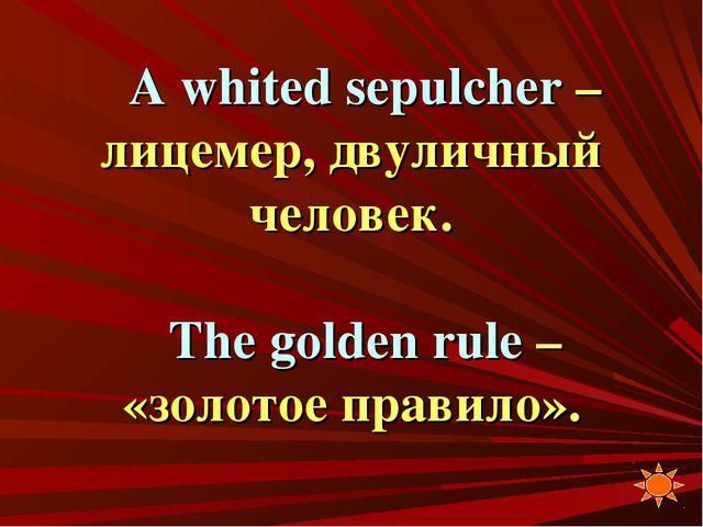 A whited sepulcher – лицемер, двуличный человек. The golden rule – «золотое п...