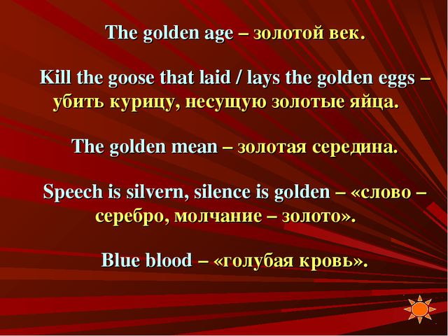 The golden age – золотой век. Kill the goose that laid / lays the golden eggs...