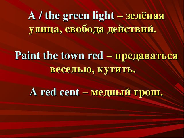A / the green light – зелёная улица, свобода действий. Paint the town red – п...