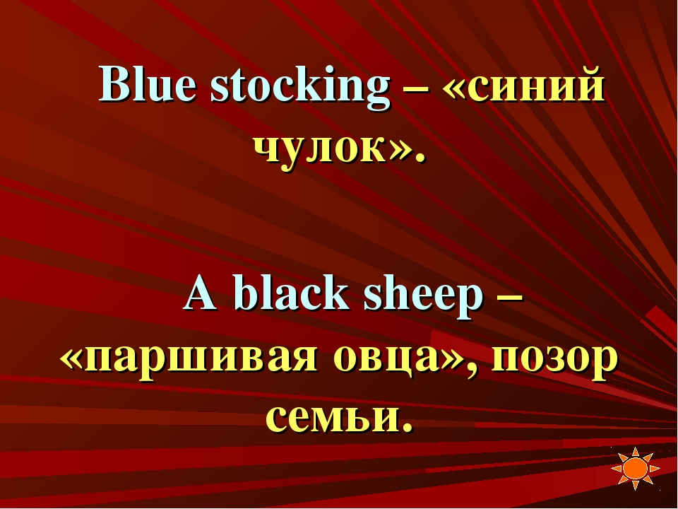 Blue stocking – «синий чулок». A black sheep – «паршивая овца», позор семьи.
