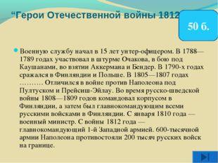 """""""Герои Отечественной войны 1812 г."""" Военную службу начал в 15 лет унтер-офице"""