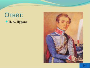 Ответ: Н. А. Дурова