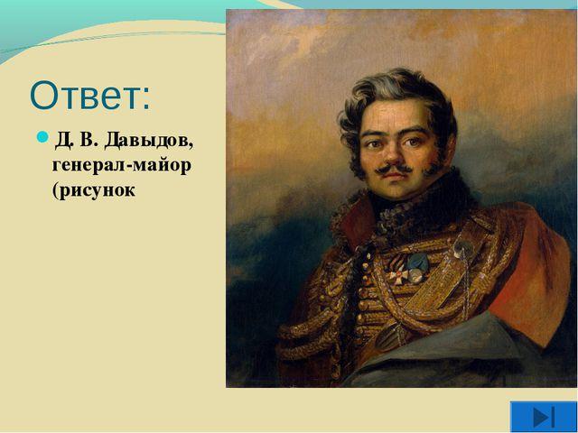 Ответ: Д. В. Давыдов, генерал-майор (рисунок