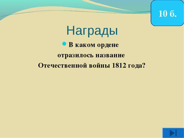 Награды В каком ордене отразилось название Отечественной войны 1812 года? 10 б.