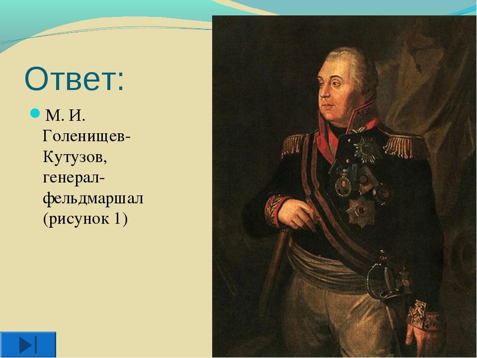Ответ: М. И. Голенищев-Кутузов, генерал-фельдмаршал (рисунок 1)