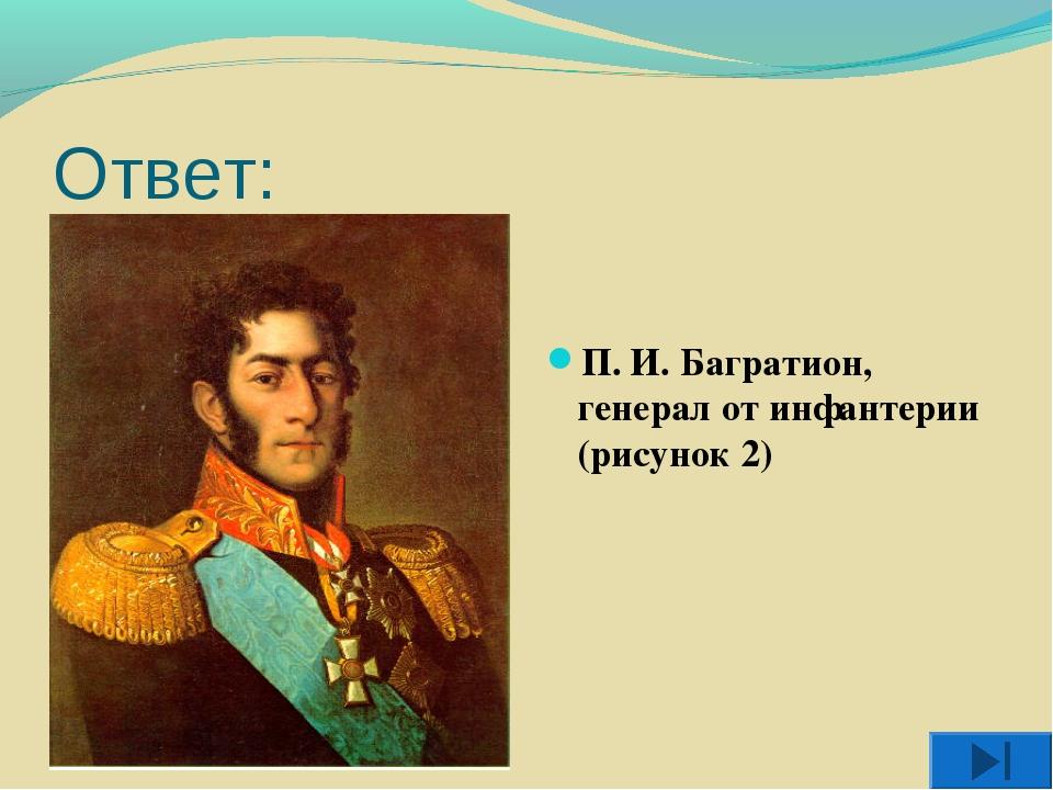 Ответ: П. И. Багратион, генерал от инфантерии (рисунок 2)