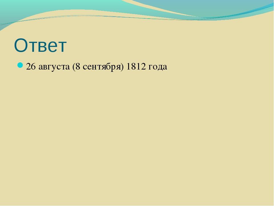 Ответ 26 августа (8 сентября) 1812 года