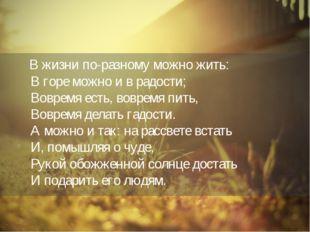 В жизни по-разному можно жить: В горе можно и в радости; Вовремя есть, вовре
