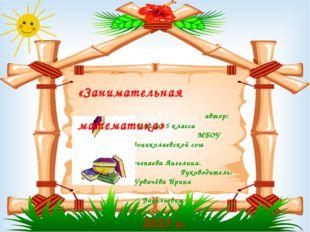 автор: ученица 5 класса МБОУ Новониколаевской сош Почепаева Ангелина. Руково