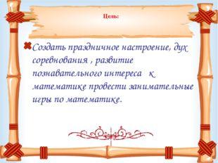 Цель: Создать праздничное настроение, дух соревнования , развитие познавател