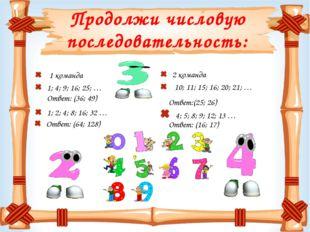 Продолжи числовую последовательность: 1 команда 1; 4; 9; 16; 25; … 1; 2; 4; 8