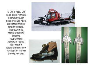 В 70-е годы 20 века закончилась эксплуатация деревянных лыж, их заменили на п