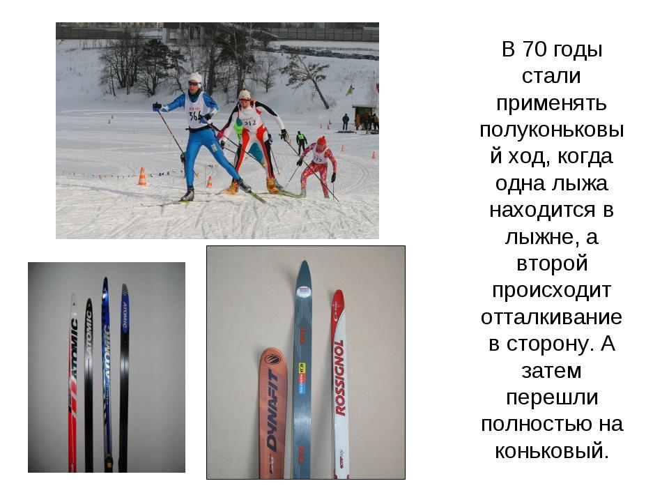 В 70 годы стали применять полуконьковый ход, когда одна лыжа находится в лыжн...