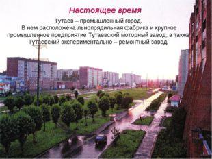 * Тутаев – промышленный город. В нем расположена льнопрядильная фабрика и кру