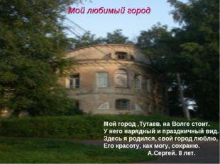 * Мой любимый город Мой город ,Тутаев. на Волге стоит. У него нарядный и праз