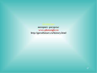 Литература: интернет -ресурсы: www.photosight.ru http://gorodtutaev.ru/histor